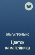 Ольга Громыко - Цветок камалейника
