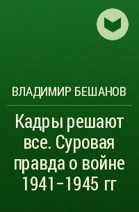 Владимир Бешанов - Кадры решают все. Суровая правда о войне 1941-1945 гг