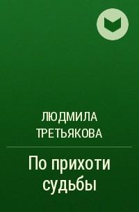 Людмила Третьякова - По прихоти судьбы