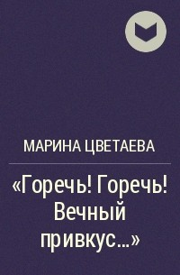 Марина Цветаева - «Горечь! Горечь! Вечный привкус...»