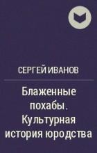 Сергей Иванов - Блаженные похабы. Культурная история юродства