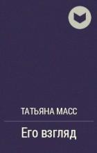 Татьяна Масс - Его взгляд