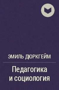 Эмиль Дюркгейм - Педагогика и социология