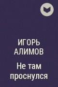 Игорь Алимов - Не там проснулся