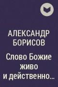 Александр Борисов - Слово Божие живо и действенно…