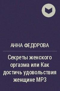Анна Федорова - Секреты женского оргазма или Как достичь удовольствия женщине МР3