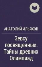 Анатолий Ильяхов - Зевсу посвященные. Тайны древних Олимпиад