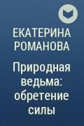 Екатерина Романова - Природная ведьма: обретение силы
