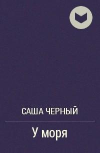 Саша Чёрный - У моря