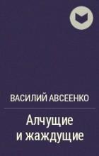 Василий Авсеенко - Алчущие и жаждущие
