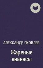 Александр Яковлев - Жареные ананасы