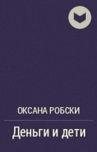 Оксана Робски - Деньги и дети