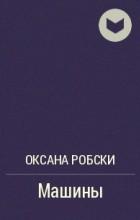 Оксана Робски - Машины