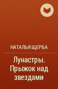 Наталья Щерба - Лунастры. Прыжок над звездами