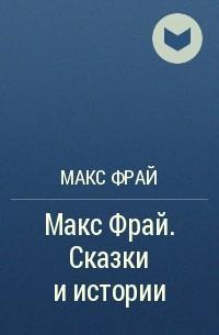 Макс Фрай - Макс Фрай. Сказки и истории
