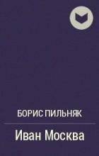 Борис Пильняк - Иван Москва