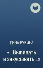 """Дина Рубина - """"…Выпивать и закусывать…"""""""