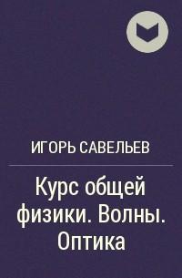 Игорь Савельев - Курс общей физики. Волны. Оптика