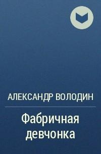 Александр Володин - Фабричная девчонка