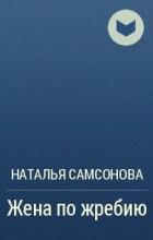 Наталья Самсонова - Жена по жребию