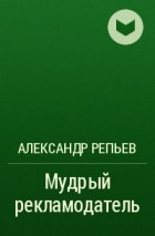 АЛЕКСАНДР РЕПЬЕВ МУДРЫЙ РЕКЛАМОДАТЕЛЬ СКАЧАТЬ БЕСПЛАТНО