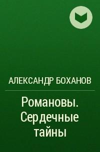 Александр Боханов - Романовы. Сердечные тайны