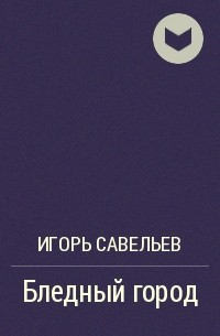 Игорь Савельев - Бледный город