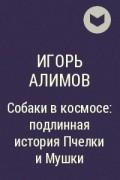 Игорь Алимов - Собаки в космосе: подлинная история Пчелки и Мушки