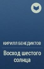 Кирилл Бенедиктов - Восход шестого солнца
