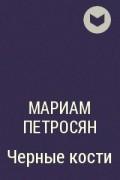 Мариам Петросян - Черные кости