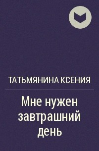 Татьмянина Ксения - Мне нужен завтрашний день