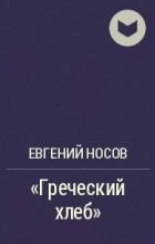 "Евгений Носов - ""Греческий хлеб"""
