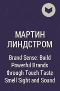 Мартин Линдстром - Brand Sense: Build Powerful Brands through Touch Taste Smell Sight and Sound