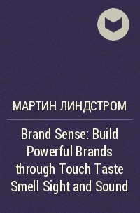 Мартин Линдстром - Brand Sense: Build Powerful Brands through Touch Taste Smell Sight and Sound