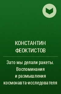 Константин Феоктистов - Зато мы делали ракеты. Воспоминания и размышления космонавта-исследователя