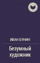 Иван Бунин - Безумный художник