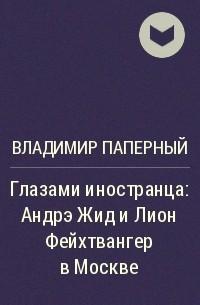 Владимир Паперный - Глазами иностранца: Андрэ Жид и Лион Фейхтвангер в Москве