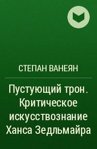 Степан Ванеян - Пустующий трон. Критическое искусствознание Ханса Зедльмайра