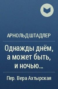 Арнольд Штадлер - Однажды днем а может быть и ночью...