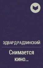 Эдвард Радзинский - Снимается кино…