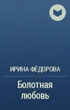 Ирина Федорова - Болотная любовь