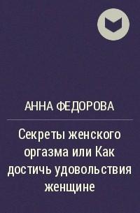 Анна Федорова - Секреты женского оргазма или Как достичь удовольствия женщине