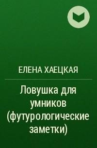 Елена Хаецкая - Ловушка для умников (футурологические заметки)