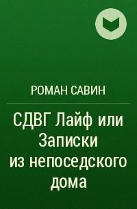 Роман Савин - СДВГЛайф или Записки изнепоседскогодома