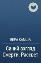 Вера Камша - Синий взгляд Смерти. Рассвет