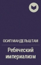 Осип Мандельштам - Ребяческий империализм