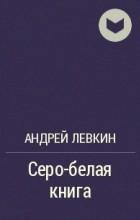 Андрей Левкин - Серо-белая книга