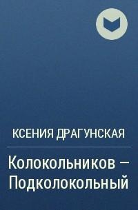 Ксения Драгунская - Колокольников – Подколокольный