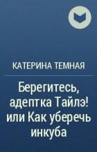 Катерина Темная - Берегитесь, адептка Тайлэ!