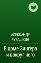 ПИСАТЕЛЬ А.В.РУБАШКИН КНИГА В ДОМЕ ЗИНГЕРА СКАЧАТЬ БЕСПЛАТНО